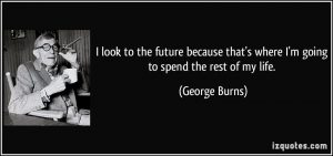 quote-i-look-to-the-future-because-that-s-where-i-m-going-to-spend-the-rest-of-my-life-george-burns-27769